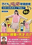 """子どもノリノリ歌唱授業 音楽+身体表現で """"歌遊び"""" 68選"""