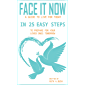 FACE IT NOW: A GUIDE TO LIVE FOR TODAY