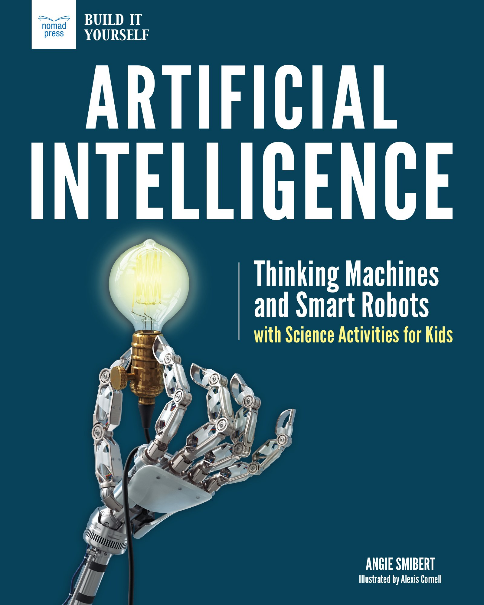 Artificial Intelligence: Thinking Machines and Smart Robots with Science Activities for Kids (Build It Yourself)