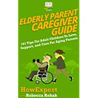 Elderly Parent Caregiver Guide: 101 Tips For Adult Children To Love, Support, and...