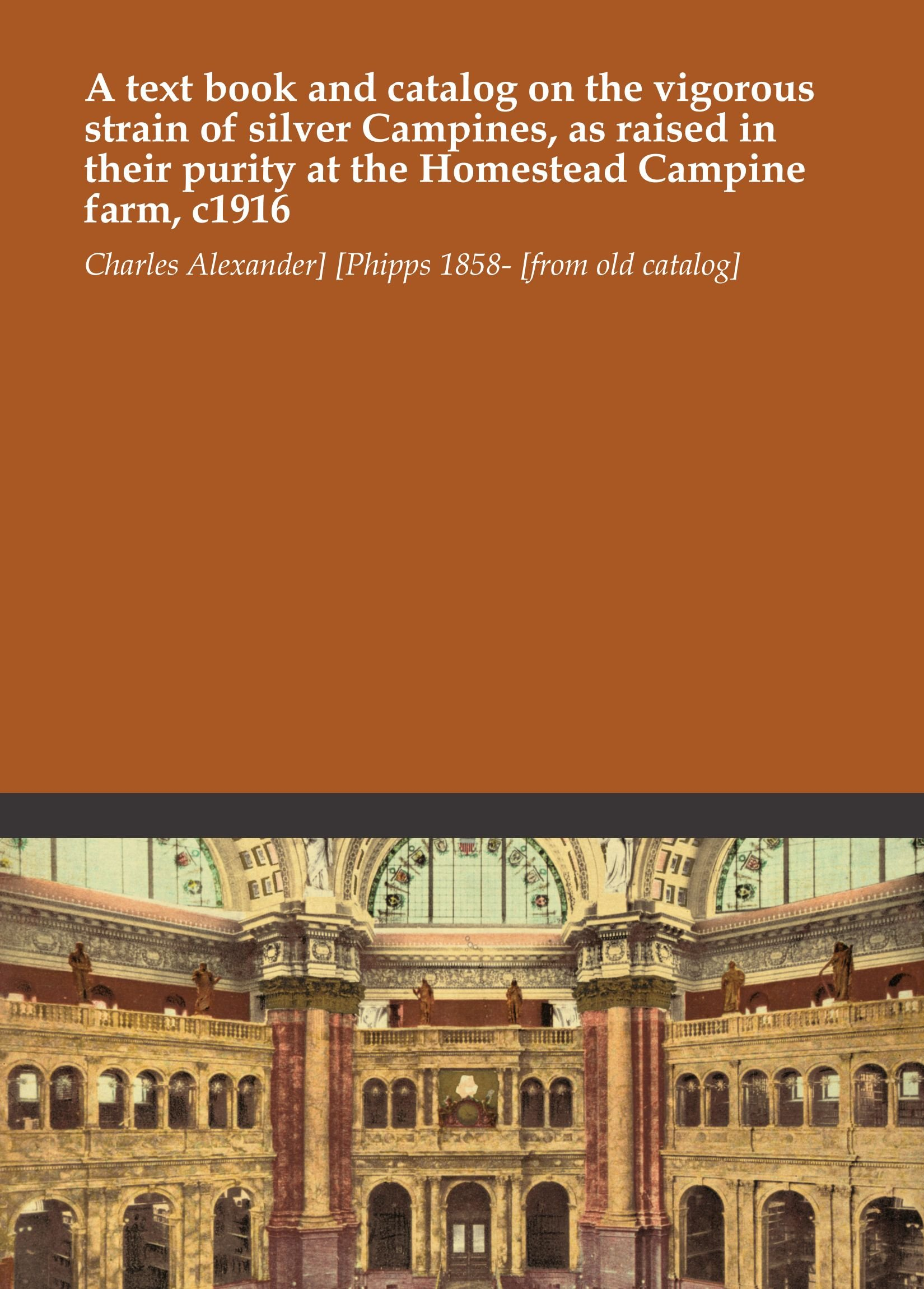 A text book and catalog on the vigorous strain of silver Campines, as raised in their purity at the Homestead Campine farm, c1916 pdf epub