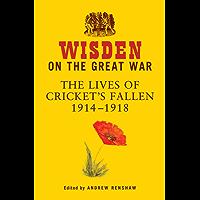Wisden on the Great War: The Lives of Cricket's Fallen 1914-1918