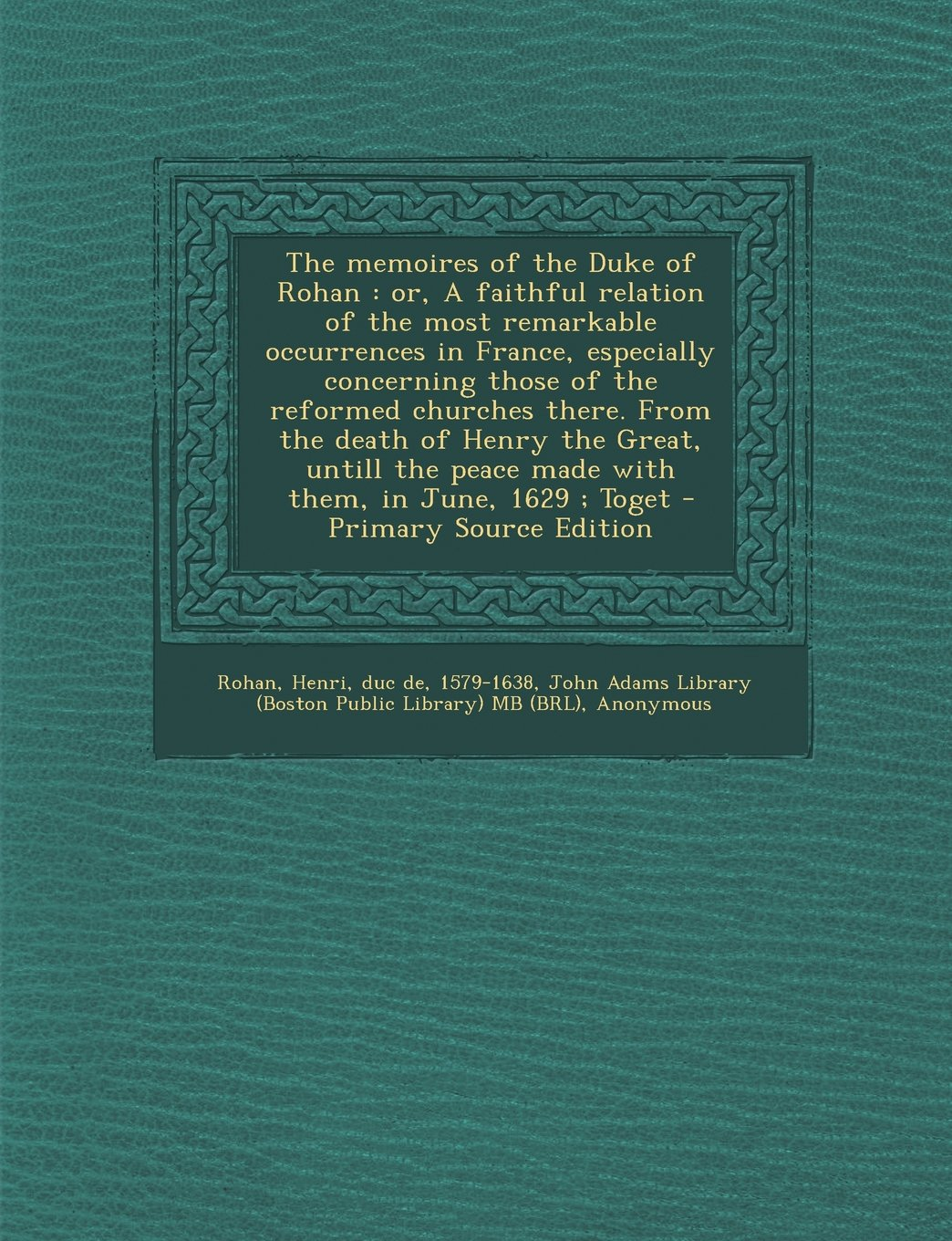The memoires of the Duke of Rohan: or, A faithful relation of the most remarkable occurrences in France, especially concerning those of the reformed ... peace made with them, in June, 1629 ; Toget pdf epub