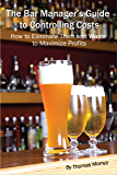 The Bar Manager's Guide To Controlling Costs: How To Eliminate Theft And Waste To Maximize Profits