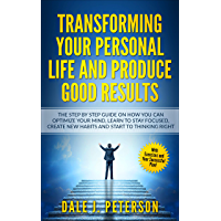 Transforming Your Personal Life and Produce Good Results: The Step by Step Guide On How You Can Optimize Your Mind…