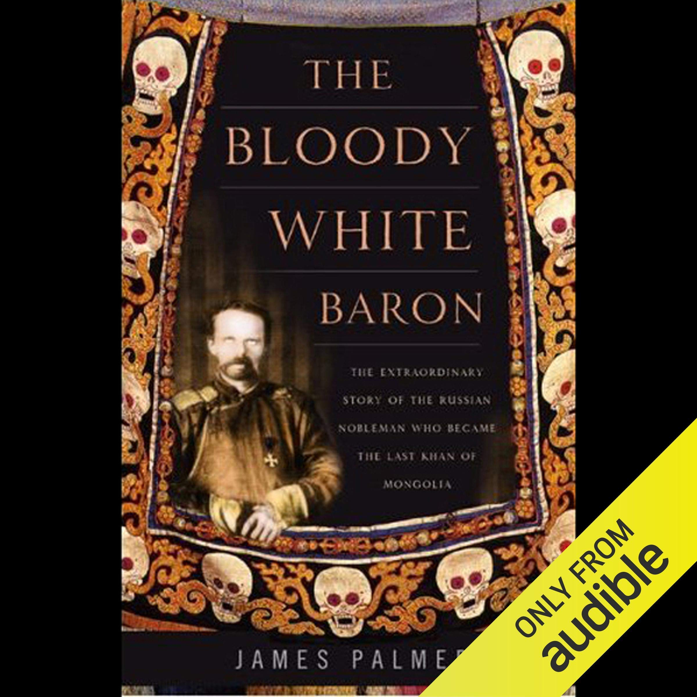 The Bloody White Baron: The Russian Nobleman Who Became the Last Khan of Mongolia