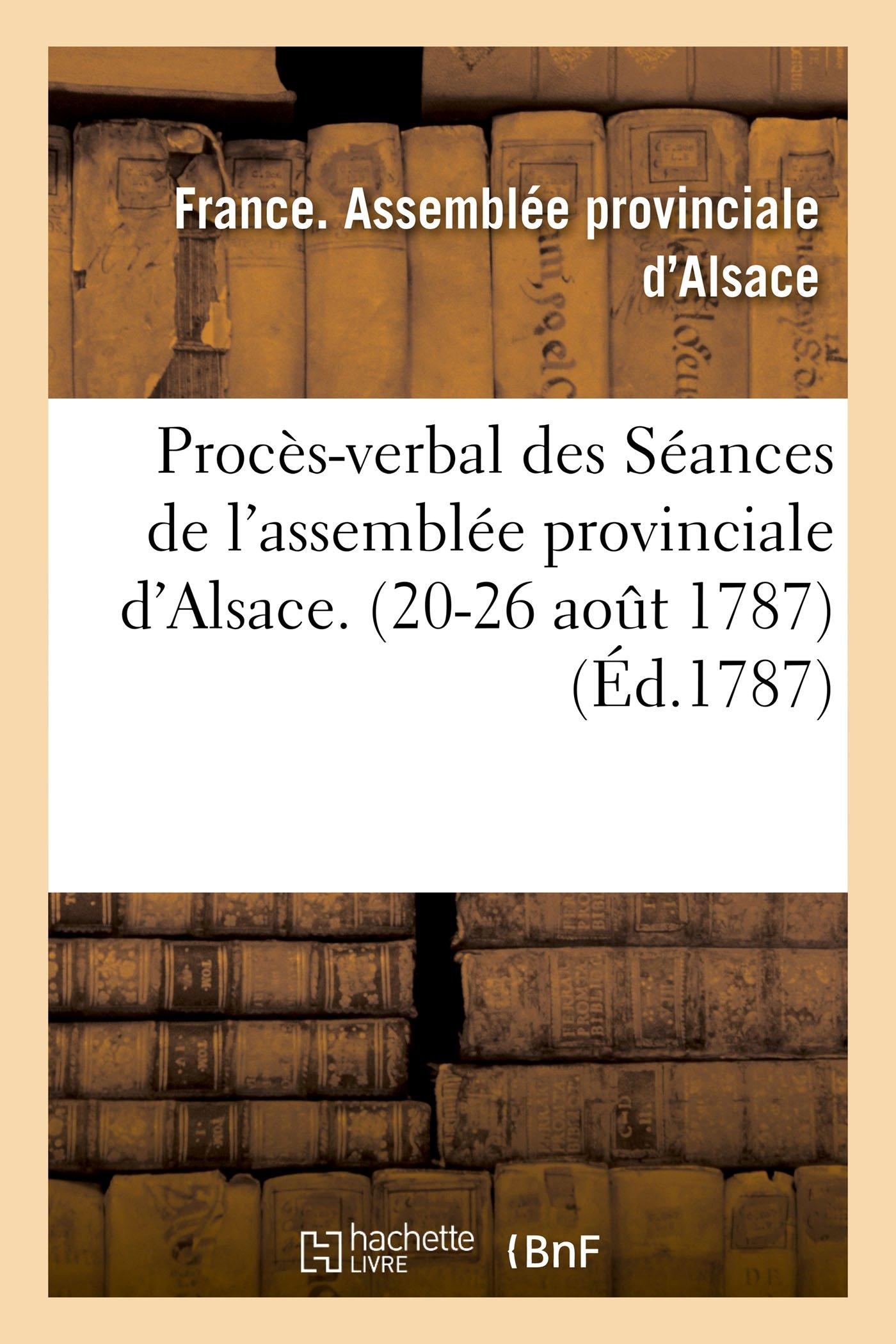 Procès-Verbal Des Séances de l'Assemblée Provinciale d'Alsace. (20-26 Aout 1787) (French Edition) PDF