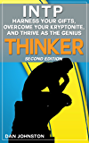 INTP - Harness Your Gifts, Overcome Your Kryptonite and Thrive As The Genius Thinker: The Ultimate Guide To The INTP Personality Type (Second Edition)
