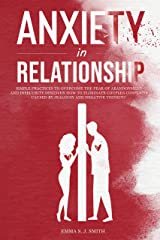 Anxiety in Relationship: Simple Practices to Overcome the Fear of Abandonment and Insecurity. Discover How to Eliminate Couples Conflicts Caused by Jealousy and Negative Thinking. Kindle Edition
