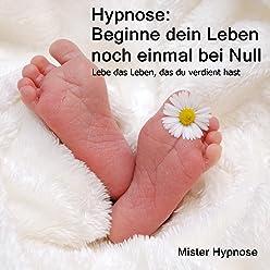 Hypnose: Beginne dein Leben noch einmal bei Null: Lebe das Leben, das du verdient hast