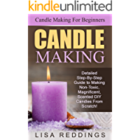 Candle Making: Candle Making For Beginners - Detailed Step-By-Step Guide to Making Non-Toxic, Magnificent, Scented DIY Candles From Scratch! (Aromatherapy, Essential Oils)
