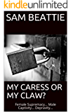 MY CARESS OR MY CLAW?: Female Supremacy...  Male Captivity...  Depravity...