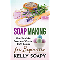 Soap Making: How To Make Soap And Create Bath Bombs For Beginners (English Edition)