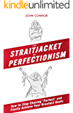 The Straitjacket of Perfectionism: How to stop chasing 'perfect' and finally achieve your greatest goals
