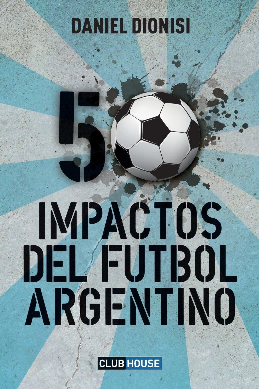 50 Impactos del fútbol argentino: Amazon.es: Dionisi, Daniel: Libros