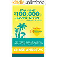 How to Make $100,000 per Year in Passive Income and Travel the World: The Passive Income Guide to Wealth and Financial Freedom - Features 14 Proven Passive Income Strategies (English Edition)