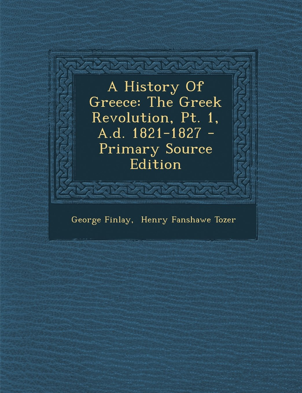 A History Of Greece: The Greek Revolution, Pt. 1, A.d. 1821-1827 - Primary Source Edition ebook
