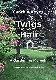 Twigs in my Hair: A Gardening Memoir