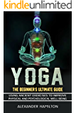 Yoga: The Beginner's Ultimate Guide - Using Ancient Exercises To Improve Physical Health And Psychological Well-Being