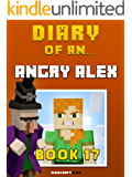 Diary of an Angry Alex: Book 17 [An Unofficial Minecraft Book] (Minecraft Tales 94)