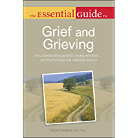 The Essential Guide to Grief and Grieving: An Understanding Guide to Coping with Loss . . . and Finding Hope and Meaning Beyond