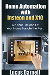 Home Automation with Insteon and X10: Live Your Life and Let Your Home Handle the Rest Kindle Edition