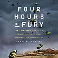 Four Hours of Fury: The Untold Story of World War II's Largest Airborne Operation and the Final Push into Nazi Germany