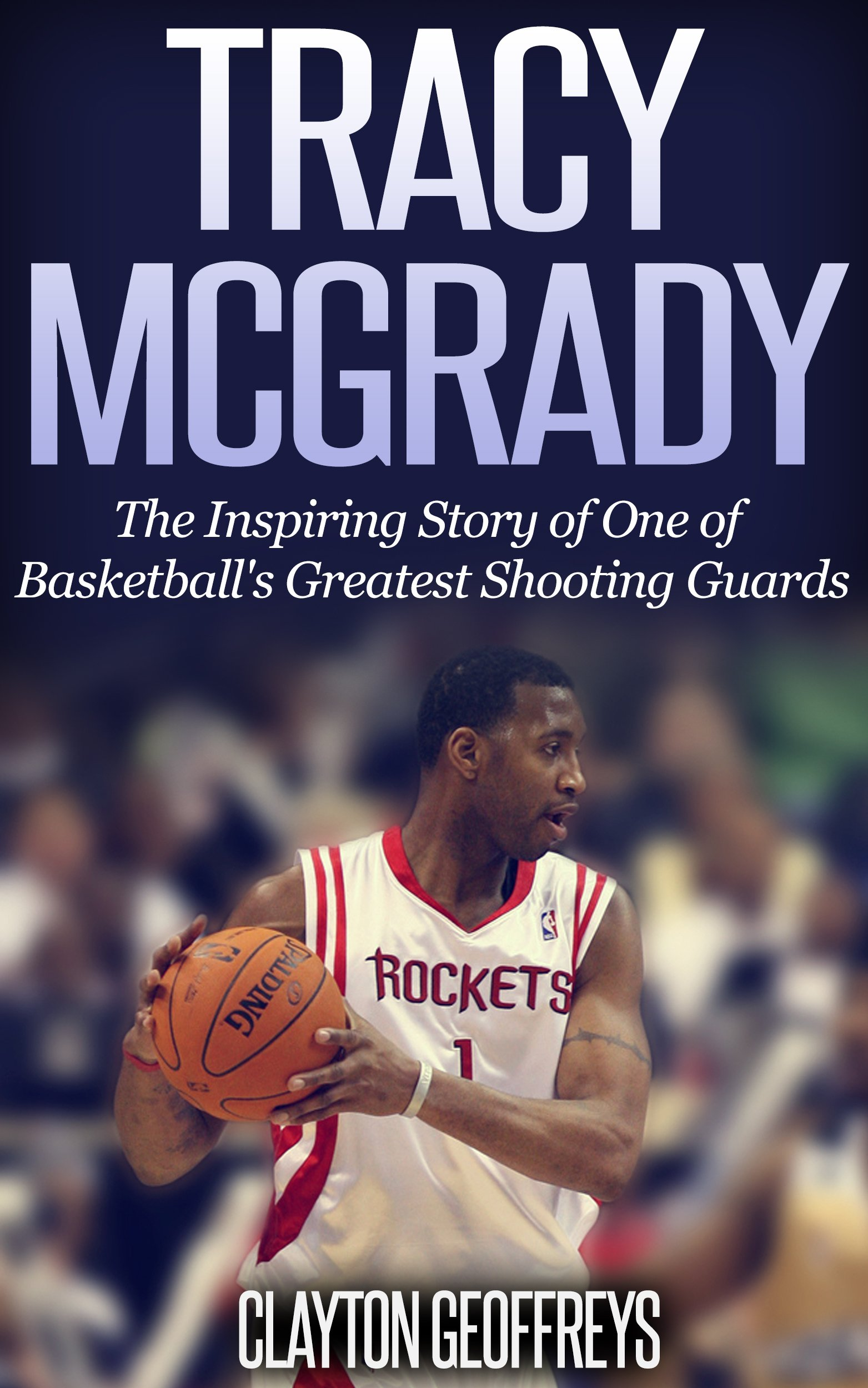 Tracy McGrady: The Inspiring Story of One of Basketball's Greatest Shooting Guards (Basketball Biography Books) por Clayton Geoffreys