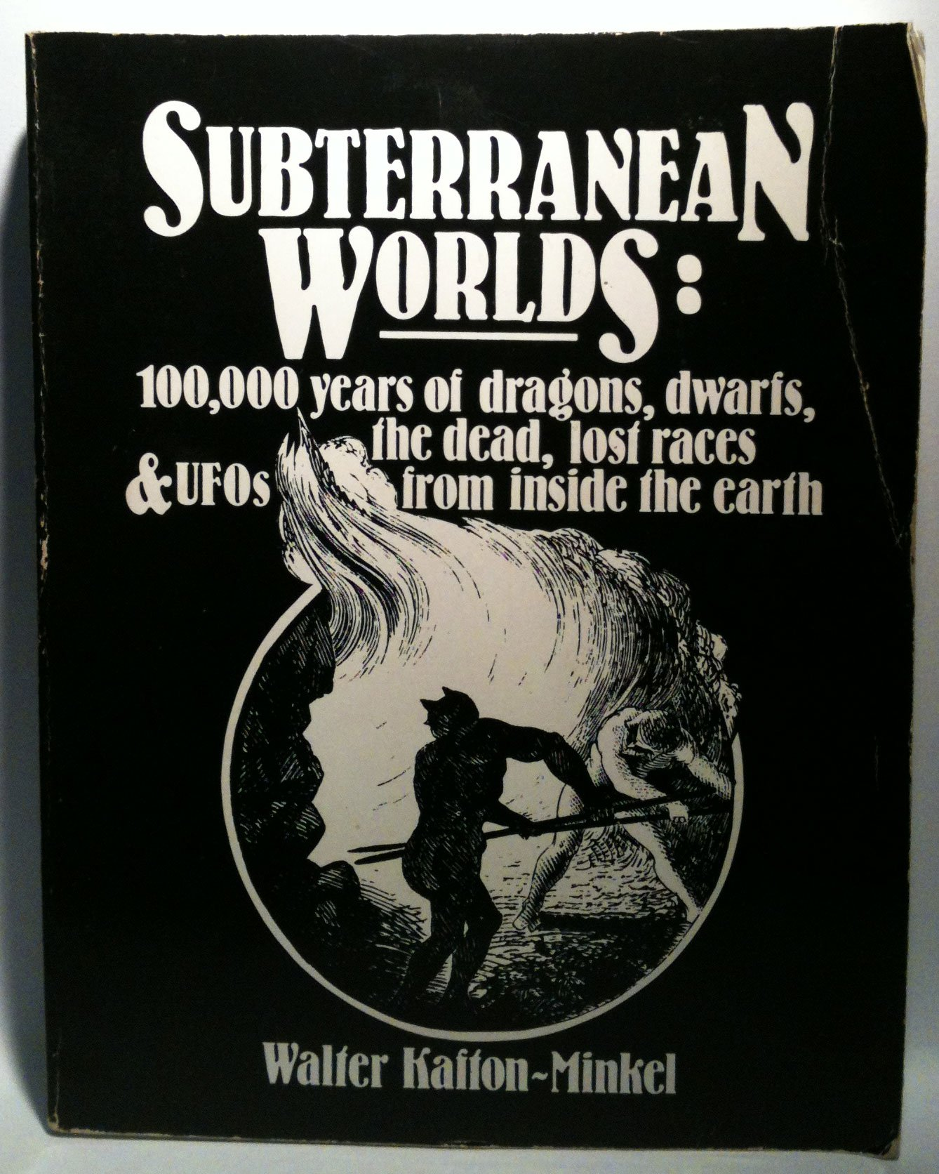 Subterranean Worlds: 100,000 Years of Dragons, Dwarfs, the Dead, Lost Races and Ufos from Inside the Earth, Kafton-Minkel, Walter
