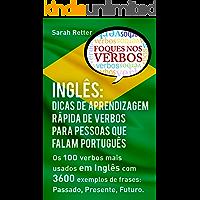 INGLÊS: DICAS DE APRENDIZAGEM RÁPIDA DE VERBOS PARA PESSOAS QUE FALAM PORTUGUÊS. : Os 100 verbos mais usados em Inglês com 3600 exemplos de frases: Passado, Presente, Futuro.