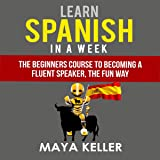 Learn Spanish in a Week: The Beginners Course to Becoming a Fluent Speaker, the Fun Way