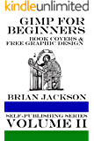 GIMP for Beginners: Book Covers and Free Graphic Design (Self-publishing Series 2)