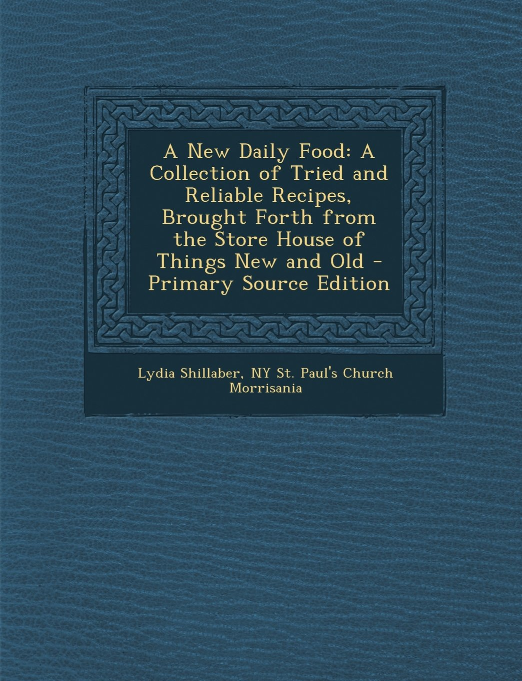A New Daily Food: A Collection of Tried and Reliable Recipes, Brought Forth from the Store House of Things New and Old - Primary Source Edition pdf