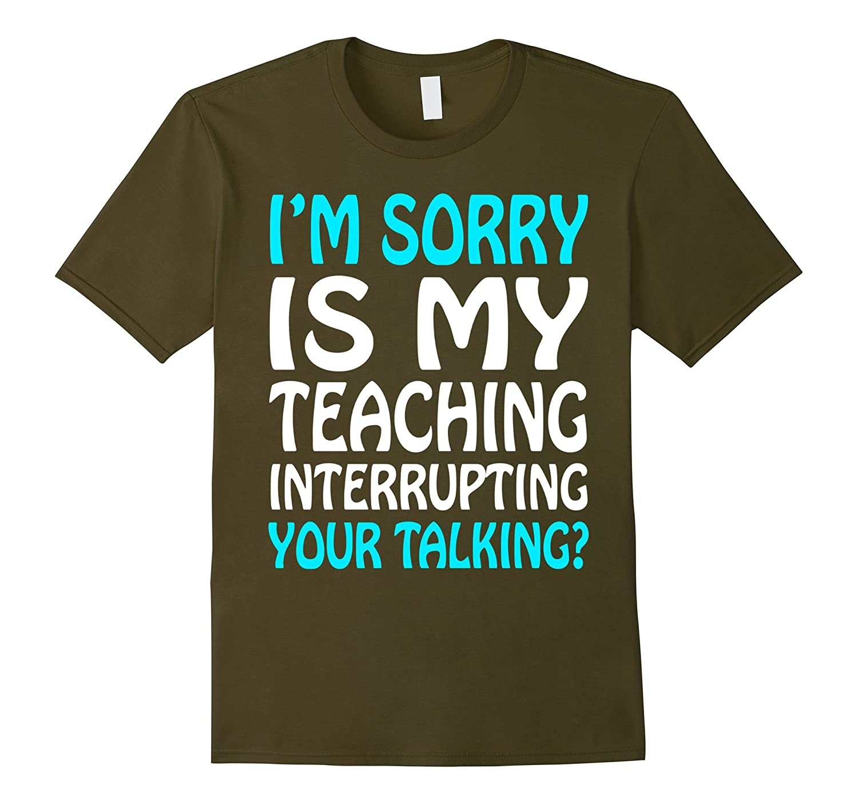 Im Sorry Is My Teaching Interrupting Your Talking? Shirt-RT