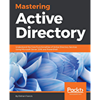 Mastering Active Directory: Understand the Core Functionalities of Active Directory Services Using Microsoft Server 2016 and PowerShell