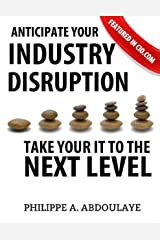 Anticipate Industry Disruption Take Your IT to  the Next Level Kindle Edition