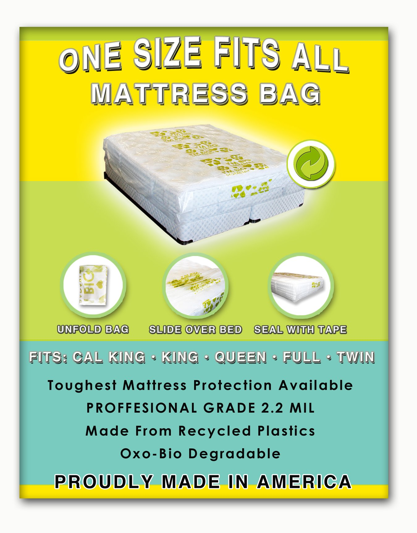 1 Size Fits All Mattresses. Compatible with All Pillow Tops and Box Springs. Ideal for Moving, Storage, Protection and Peace of Mind. Don't Let the Bed Bite. Protect Your Investment with Our American Made, World Famous Eco Friendly Mattress Bag!