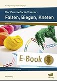 Der Feinmotorik-Trainer: Falten, Biegen, Kneten: 8 fantasievolle Mini-Lehrgänge (1. bis 4. Klasse) (Grundlagentraining mit Mini-Lehrgängen)