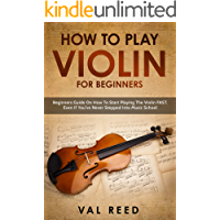 How to Play Violin For Beginners: Beginners Guide on How to Start Playing the Violin Fast, Even If You've Never Stepped…