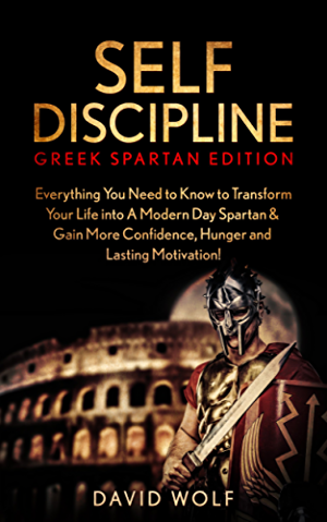 Self-Discipline: Become A Greek Spartan: Everything You Need to Know to Transform Your Life into A Modern Day Spartan & Gain More Confidence; Hunger and ... (Greek Spartan Mindset; Spartan Discipline)