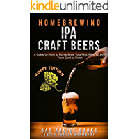 Homebrewing: IPA Craft Beers: A Guide on How to Home Brew Your First IPA Craft Beer From Start to Finish (IPA, Craft Beer, Homebrew, Beginner Guide)