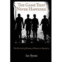 The Game That Never Happened: The Vanishing History of Soccer in Australia