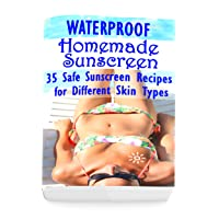 Waterproof Homemade Sunscreen: 35 Safe Sunscreen Recipes for Different Skin Types
