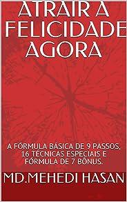 ATRAIR A FELICIDADE AGORA: A FÓRMULA BÁSICA DE 9 PASSOS, 16 TÉCNICAS ESPECIAIS E FÓRMULA DE 7 BÔNUS.