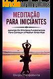 Meditação Para Iniciantes: Aprenda Os Princípios Fundamentais Para Começar a Meditar Ainda Hoje