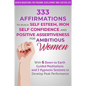 333 Affirmations to Build Self Esteem, Iron Self Confidence and Positive Assertiveness for Ambitious Women: With 6 Down…