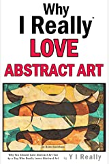 Why I Really Love Abstract Art : Why You Should Love Abstract Art Too by a Guy Who Really Loves Abstract Art Kindle Edition