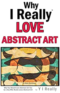 Why I Really Love Abstract Art : Why You Should Love Abstract Art Too by a Guy Who Really Loves Abstract Art