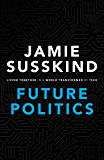 Future Politics: Living Together in a World Transformed by Tech