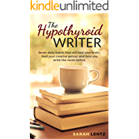 The Hypothyroid Writer: Seven daily habits that will heal your brain, feed your creative genius, and help you write like never before